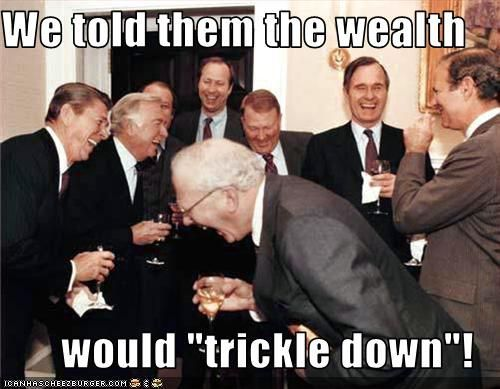 "We told them the wealth would ""trickle down!"""
